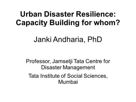 Urban Disaster Resilience: Capacity Building for whom? Janki Andharia, PhD Professor, Jamsetji Tata Centre for Disaster Management Tata Institute of Social.
