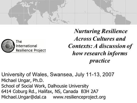 Nurturing Resilience Across Cultures and Contexts: A discussion of how research informs practice University of Wales, Swansea, July 11-13, 2007 Michael.
