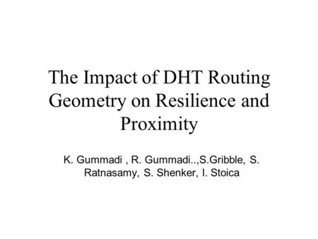 The Impact of DHT Routing Geometry on Resilience and Proximity K. Gummadi, R. Gummadi..,S.Gribble, S. Ratnasamy, S. Shenker, I. Stoica.