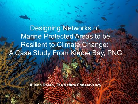 Designing Networks of Marine Protected Areas to be Resilient to Climate Change: A Case Study From Kimbe Bay, PNG Alison Green, The Nature Conservancy Photo:
