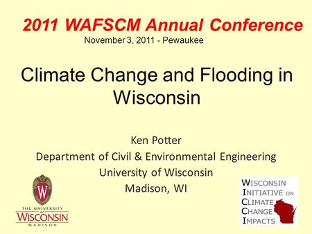 Climate Change and Flooding in Wisconsin Ken Potter Department of Civil & Environmental Engineering University of Wisconsin Madison, WI 2011 WAFSCM Annual.