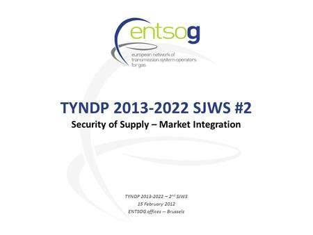 TYNDP 2013-2022 SJWS #2 Security of Supply – Market Integration TYNDP 2013-2022 – 2 nd SJWS 15 February 2012 ENTSOG offices -- Brussels.