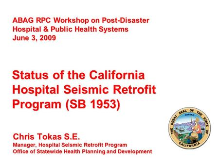 Chris Tokas S.E. Manager, Hospital Seismic Retrofit Program Office of Statewide Health Planning and Development Status of the California Hospital Seismic.