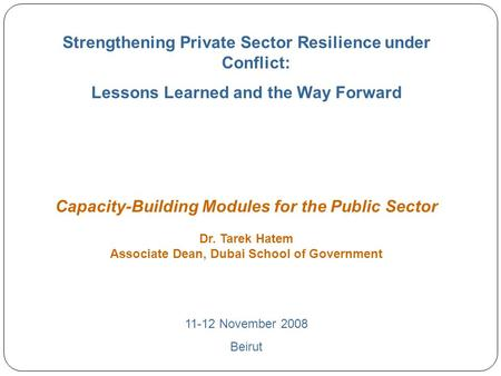 0 Strengthening Private Sector Resilience under Conflict: Lessons Learned and the Way Forward Capacity-Building Modules for the Public Sector Dr. Tarek.