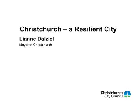 Christchurch – a Resilient City Lianne Dalziel Mayor of Christchurch.