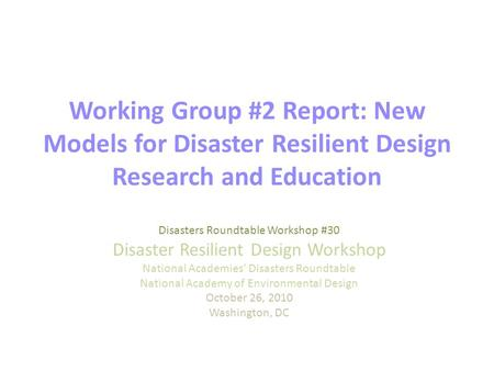 Working Group #2 Report: New Models for Disaster Resilient Design Research and Education Disasters Roundtable Workshop #30 Disaster Resilient Design Workshop.