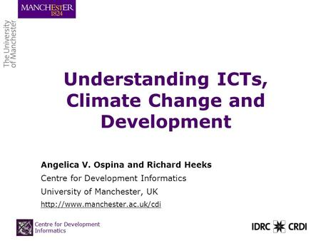 Centre for Development Informatics Understanding ICTs, Climate Change and Development Angelica V. Ospina and Richard Heeks Centre for Development Informatics.