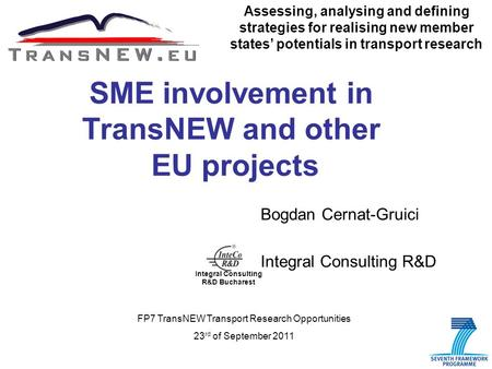 1 SME involvement in TransNEW and other EU projects Bogdan Cernat-Gruici Integral Consulting R&D Assessing, analysing and defining strategies for realising.