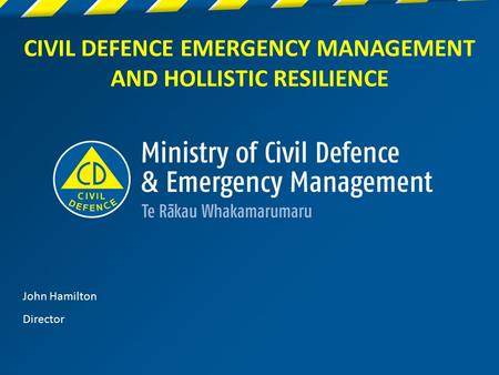 1 CIVIL DEFENCE EMERGENCY MANAGEMENT AND HOLLISTIC RESILIENCE John Hamilton Director.