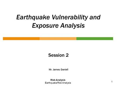 Earthquake Vulnerability and Exposure Analysis Session 2 Mr. James Daniell Risk Analysis Earthquake Risk Analysis 1.