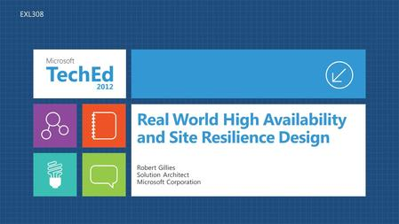 Real World High Availability and Site Resilience Design Robert Gillies Solution Architect Microsoft Corporation EXL308.