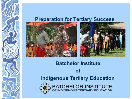 Preparation for Tertiary Success Batchelor Institute of Indigenous Tertiary Education.