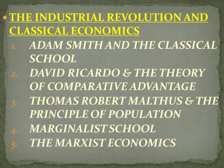 THE INDUSTRIAL REVOLUTION AND CLASSICAL ECONOMICS 1. ADAM SMITH AND THE CLASSICAL SCHOOL 2. DAVID RICARDO & THE THEORY OF COMPARATIVE ADVANTAGE 3. THOMAS.