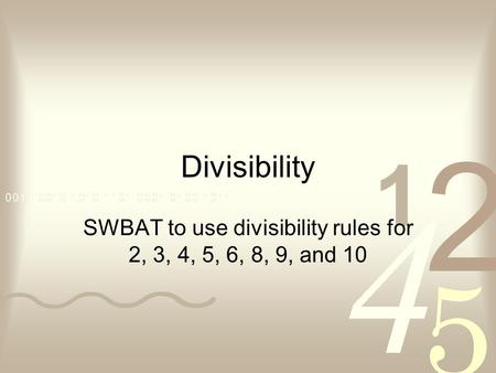 SWBAT to use divisibility rules for 2, 3, 4, 5, 6, 8, 9, and 10