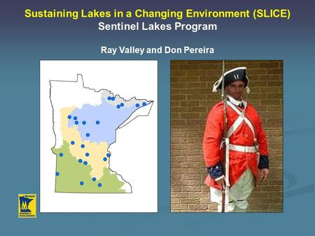 Sustaining Lakes in a Changing Environment (SLICE) Sentinel Lakes Program Ray Valley and Don Pereira.