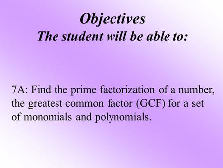 Objectives The student will be able to: 7A: Find the prime factorization of a number, the greatest common factor (GCF) for a set of monomials and polynomials.
