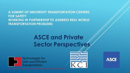 A SUMMIT OF UNIVERSITY TRANSPORTATION CENTERS FOR SAFETY: WORKING IN PARTNERSHIP TO ADDRESS REAL WORLD TRANSPORTATION PROBLEMS ASCE and Private Sector.