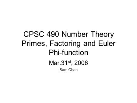 CPSC 490 Number Theory Primes, Factoring and Euler Phi-function Mar.31 st, 2006 Sam Chan.