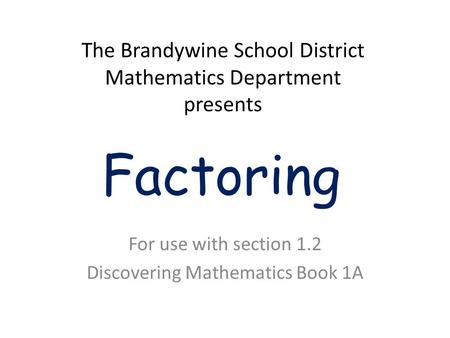 Factoring For use with section 1.2 Discovering Mathematics Book 1A The Brandywine School District Mathematics Department presents.