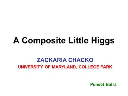 A Composite Little Higgs ZACKARIA CHACKO UNIVERSITY OF MARYLAND, COLLEGE PARK Puneet Batra.