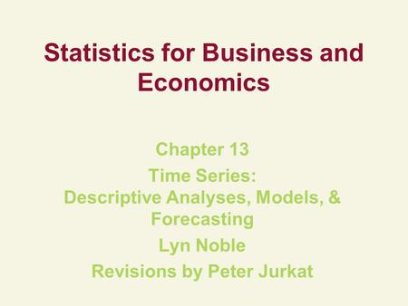 Statistics for Business and Economics Chapter 13 Time Series: Descriptive Analyses, Models, & Forecasting Lyn Noble Revisions by Peter Jurkat.