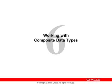 6 Copyright © 2009, Oracle. All rights reserved. Working with Composite Data Types.