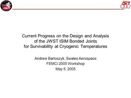 Current Progress on the Design and Analysis of the JWST ISIM Bonded Joints for Survivability at Cryogenic Temperatures Andrew Bartoszyk, Swales Aerospace.