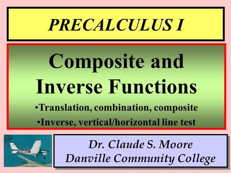 1 PRECALCULUS I Dr. Claude S. Moore Danville Community College Composite and Inverse Functions Translation, combination, composite Inverse, vertical/horizontal.