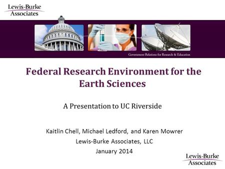 Federal Research Environment for the Earth Sciences A Presentation to UC Riverside Kaitlin Chell, Michael Ledford, and Karen Mowrer Lewis-Burke Associates,