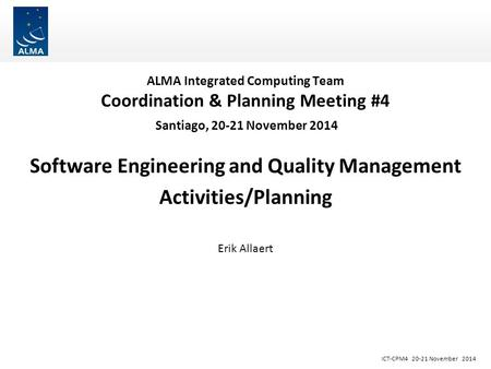 ICT-CPM4 20-21 November 2014 ALMA Integrated Computing Team Coordination & Planning Meeting #4 Santiago, 20-21 November 2014 Software Engineering and Quality.