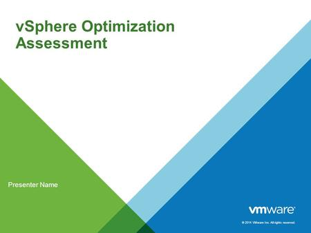 © 2014 VMware Inc. All rights reserved. vSphere Optimization Assessment Presenter Name.