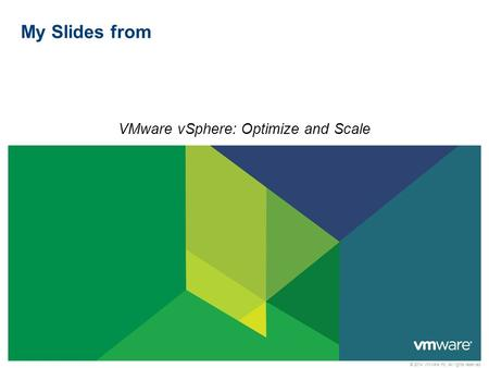 © 2014 VMware Inc. All rights reserved My Slides from VMware vSphere: Optimize and Scale.