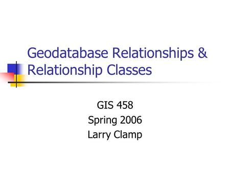 Geodatabase Relationships & Relationship Classes GIS 458 Spring 2006 Larry Clamp.