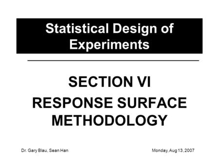 Dr. Gary Blau, Sean HanMonday, Aug 13, 2007 Statistical Design of Experiments SECTION VI RESPONSE SURFACE METHODOLOGY.