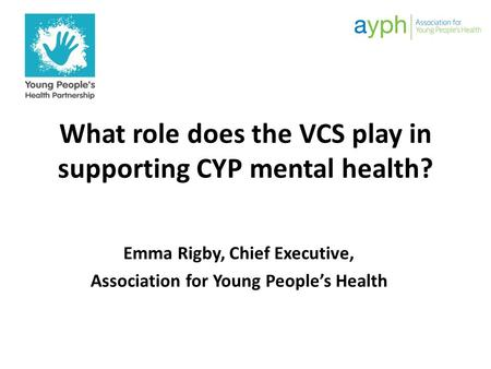 What role does the VCS play in supporting CYP mental health? Emma Rigby, Chief Executive, Association for Young People's Health.