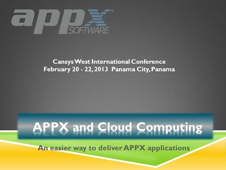 Cansys West International Conference February 20 - 22, 2013Panama City, Panama An easier way to deliver APPX applications.