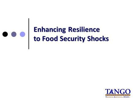 "Enhancing Resilience to Food Security Shocks. ""...the ability of individuals, households, communities or systems to bounce back or recover following a."