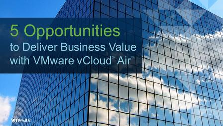 5 Opportunities to Deliver Business Value with VMware vCloud ® Air ™