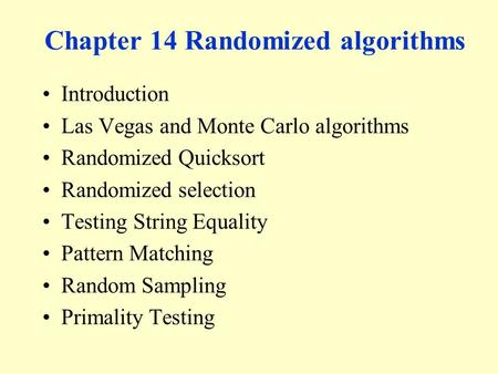 Chapter 14 Randomized algorithms Introduction Las Vegas and Monte Carlo algorithms Randomized Quicksort Randomized selection Testing String Equality Pattern.