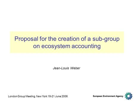 London Group Meeting, New York 19-21 June 2006 Proposal for the creation of a sub-group on ecosystem accounting Jean-Louis Weber.