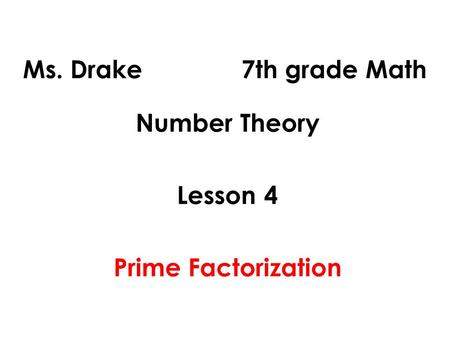 Ms. Drake 7th grade Math Number Theory Lesson 4 Prime Factorization.