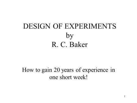 1 DESIGN OF EXPERIMENTS by R. C. Baker How to gain 20 years of experience in one short week!