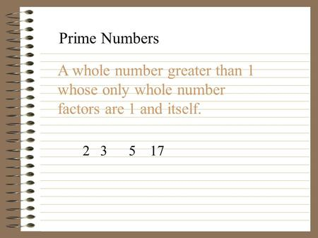 Prime Numbers A whole number greater than 1 whose only whole number factors are 1 and itself. 2 3 5 17.