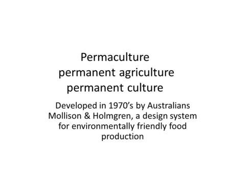 Permaculture permanent agriculture permanent culture Developed in 1970's by Australians Mollison & Holmgren, a design system for environmentally friendly.