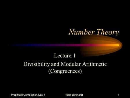 Prep Math Competition, Lec. 1Peter Burkhardt1 Number Theory Lecture 1 Divisibility and Modular Arithmetic (Congruences)