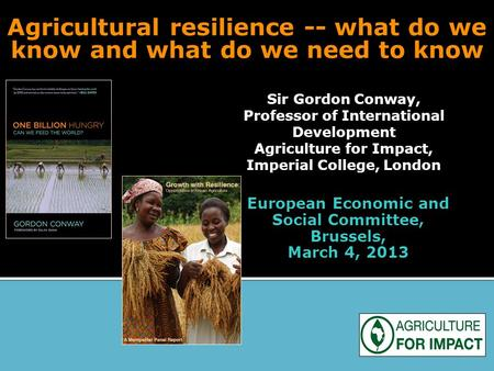 Agricultural resilience -- what do we know and what do we need to know Sir Gordon Conway, Professor of International Development Agriculture for Impact,
