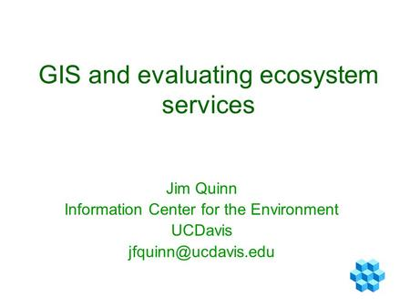 GIS and evaluating ecosystem services Jim Quinn Information Center for the Environment UCDavis