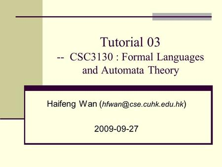 Tutorial 03 -- CSC3130 : Formal Languages and Automata Theory Haifeng Wan ( ) 2009-09-27.