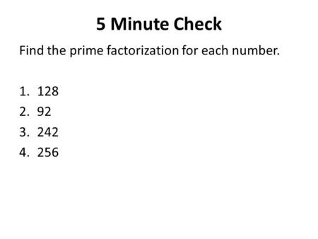 5 Minute Check Find the prime factorization for each number. 1.128 2.92 3.242 4.256.