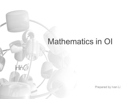 Mathematics in OI Prepared by Ivan Li. Mathematics in OI Greatest Common Divisor Finding Primes High Precision Arithmetic Partial Sum and Differencing.
